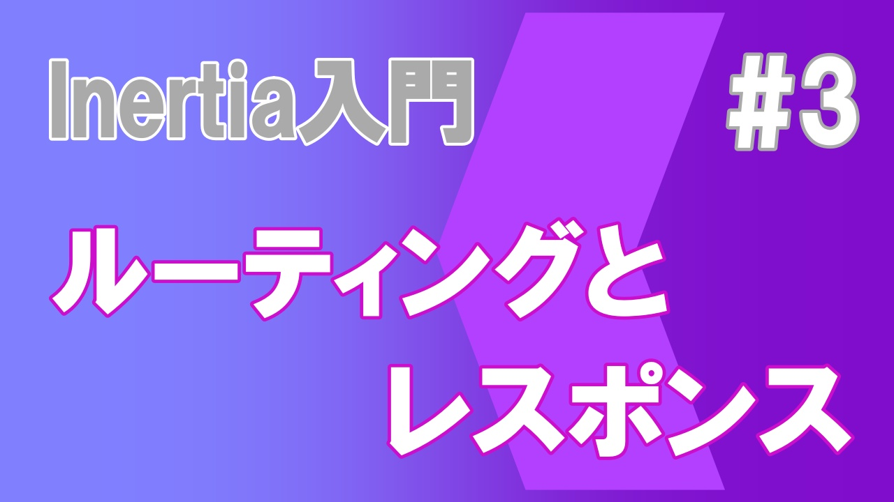 Inertia.js入門#3 ルーティングとレスポンス